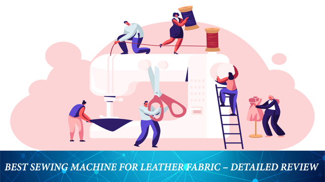 Best Sewing Machine For Leather Fabric – A Detailed Review!
