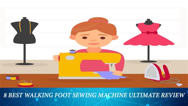 Top 8 Best Walking Foot Sewing Machine Ultimate Review