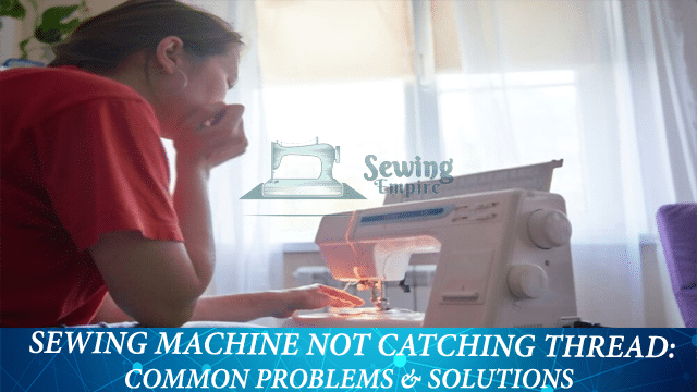 Sewing Machine Not Catching Thread: Common Problem & Solutions