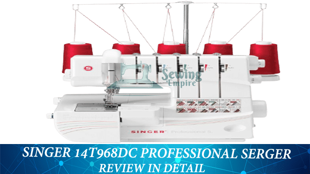 SINGER 14T968DC Professional Serger Review In Detail